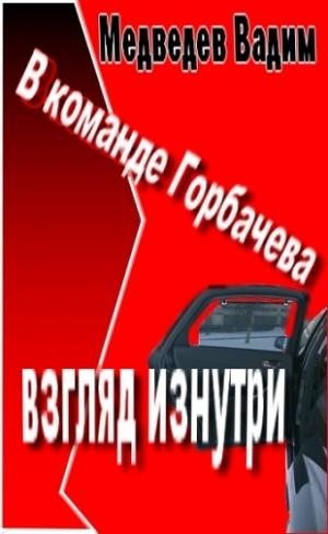 Медведев Вадим - В  команде Горбачева:  взгляд  изнутри