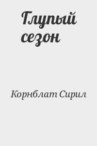 Корнблат Сирил - Глупый сезон