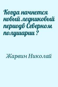 Жарвин Николай - Когда начнется новый ледниковый периодв Северном полушарии ?