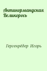 Гергенрёдер  Игорь - Антинормандская Великорось