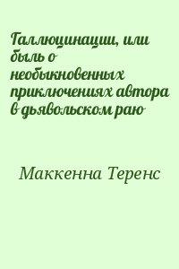 Маккенна Теренс - Галлюцинации, или быль о необыкновенных приключениях автора в дьявольском раю