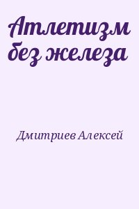Дмитриев Алексей - Атлетизм без железа