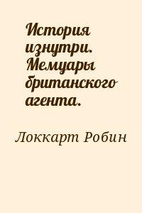 Локкарт Робин - История изнутри. Мемуары британского агента.