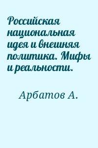 Арбатов Алексей - Российская национальная идея и внешняя политика. Мифы и реальности.