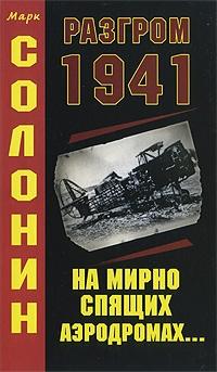 Солонин Марк - Разгром 1941 (На мирно спящих аэродромах...)