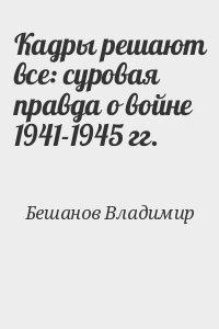 Бешанов Владимир - Кадры решают все: суровая правда о войне 1941-1945 гг.