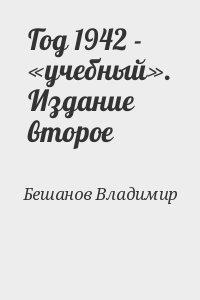 Бешанов Владимир - Год 1942 - «учебный». Издание второе
