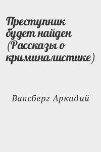 Ваксберг Аркадий - Преступник будет найден (Рассказы о криминалистике)