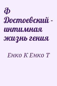 Енко К, Енко Т - Ф Достоевский - интимная жизнь гения