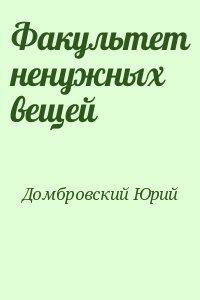Домбровский Юрий - Факультет ненужных вещей