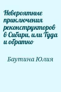 Баутина Юлия - Невероятные приключения реконструкторов в Сибири, или Туда и обратно