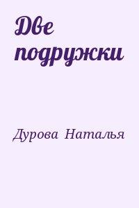 Дурова  Наталья - Две подружки