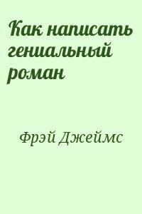 Фрэй Джеймс - Как написать гениальный роман