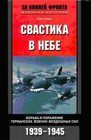 Барц Карл - Свастика в небе. Борьба и поражение германских военно-воздушных сил. 1939–1945 гг.