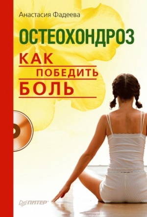 Фадеева Анастасия - Остеохондроз. Как победить боль