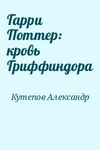 Кутепов Александр - Гарри Поттер: кровь Гриффиндора