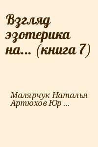 Малярчук Наталья, Артюхов Юрий - Взгляд эзотерика на... (книга 7)