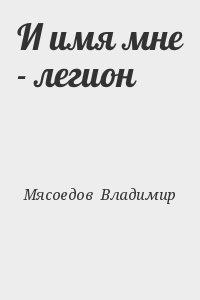 Мясоедов Владимир - И имя мне - легион