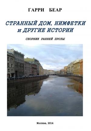 Беар Гарри - Странный дом, Нимфетки и другие истории (сборник)