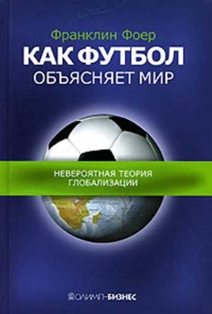 Фоер Френклин - Как футбол объясняет мир.Невероятная теория глобализации