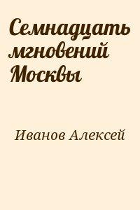 Иванов Алексей - Семнадцать мгновений Москвы