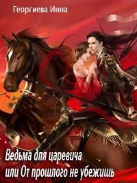 Георгиева Инна - Ведьма для царевича, или От прошлого не убежишь