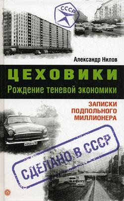 Нилов Александр - Цеховики. Рождение теневой экономики. Записки подпольного миллионера