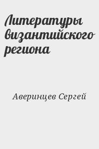 Аверинцев Сергей - Литературы византийского региона