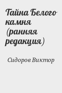 Сидоров Виктор - Тайна Белого камня (ранняя редакция)