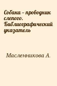 Масленникова А. - Собака — проводник слепого. Библиографический указатель