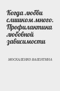 МОСКАЛЕНКО ВАЛЕНТИНА - Когда любви слишком много. Профилактика любовной зависимости