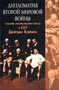 Кеннан Джордж - Дипломатия Второй мировой войны глазами американского посла в СССР Джорджа Кеннана