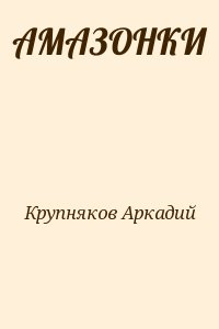 Крупняков Аркадий - АМАЗОНКИ