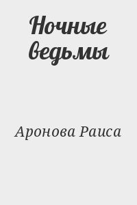Аронова Раиса - Ночные ведьмы