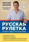 Мясников Александр - Русская рулетка. Как выжить в борьбе за собственное здоровье