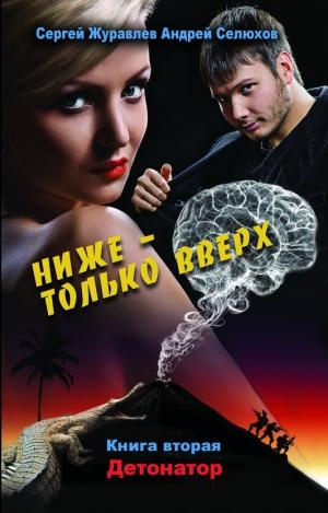 Журавлев Сергей, Селюхов Андрей - Ниже – только вверх. Книга 2. Детонатор