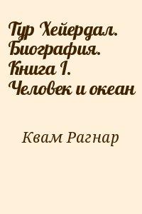 Квам Рагнар - Тур Хейердал. Биография. Книга I. Человек и океан
