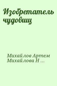 Михайлов Артем , Михайлова Наталья - Изобретатель чудовищ
