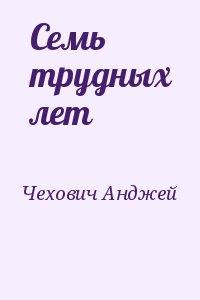 Чехович Анджей - Семь трудных лет