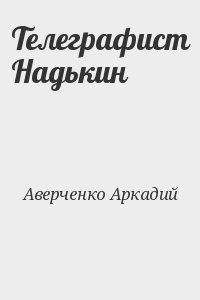 Аверченко Аркадий - Телеграфист Надькин