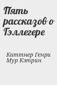 Каттнер Генри, Мур Кэтрин - Пять рассказов о Гэллегере
