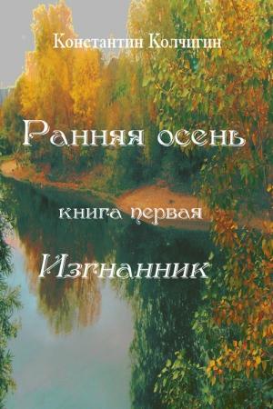 Колчигин Константин - Ранняя осень. Книга первая. Изгнанник