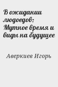 Аверкиев Игорь - В ожидании людоедов; Мутное время и виды на будущее