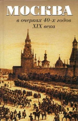 Андреев А., Вистенгоф П., Кокорев И. - Москва в очерках 40-х годов XIX века