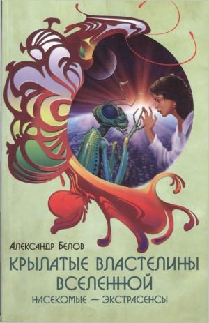 Белов Александр - Крылатые властелины Вселенной. Насекомые - экстрасенсы