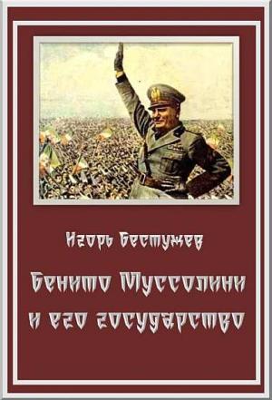 Бестужев Игорь - Бенито Муссолини и его государство