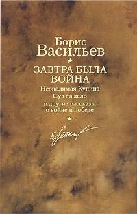 Васильев Борис - Завтра была война. Неопалимая Купина. Суд да дело и другие рассказы о войне и победе