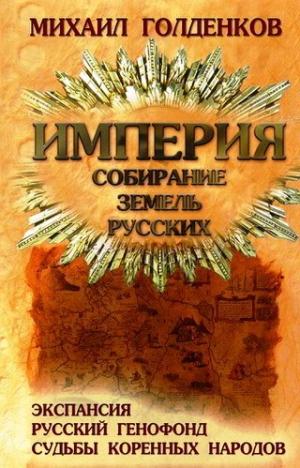 Голденков Михаил - Империя. Собирание земель русских