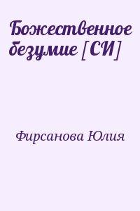 Фирсанова Юлия - Божественное безумие [СИ]