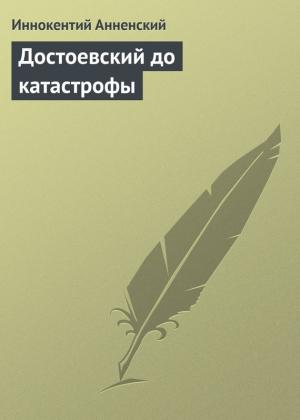 Анненский Иннокентий - Достоевский до катастрофы